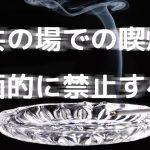 公共の場所での喫煙は全面禁止にすべき